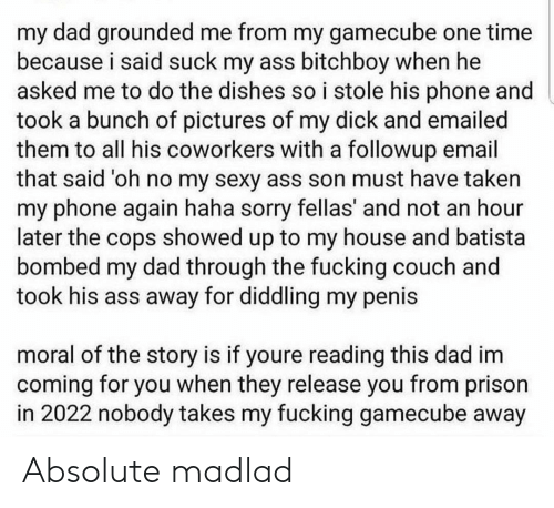 Dad, My House, and Phone: my dad grounded me from my gamecube one time  because i said suck my ass bitchboy when he  asked me to do the dishes soi stole his phone and  took a bunch of pictures of my dick and emailed  them to all his coworkers with a followup email  that said 'oh no my sexy ass son must have taken  my phone again haha sorry fellas' and not an hour  later the cops showed up to my house and batista  bombed my dad through the fucking couch and  took his ass away for diddling my penis  moral of the story is if youre reading this dad im  coming for you when they release you from prison  in 2022 nobody takes my fucking gamecube away Absolute madlad