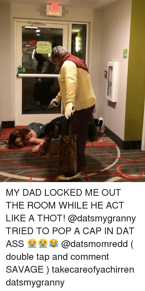 dat ass: MY DAD LOCKED ME OUT THE ROOM WHILE HE ACT LIKE A THOT! @datsmygranny TRIED TO POP A CAP IN DAT ASS 😭😭😂 @datsmomredd ( double tap and comment SAVAGE ) takecareofyachirren datsmygranny