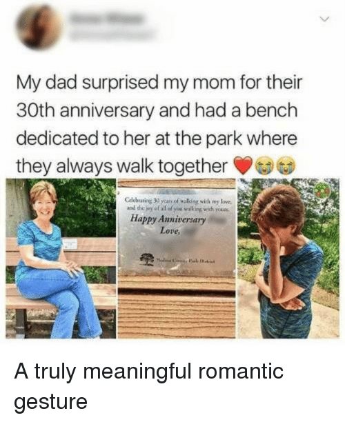 Dad, Love, and Happy: My dad surprised my mom for their  30th anniversary and had a bench  dedicated to her at the park where  they always walk together  Cdlebrating 30 years of walking with my lowe,  of all of you walking with  Happy Anniversary  Love A truly meaningful romantic gesture