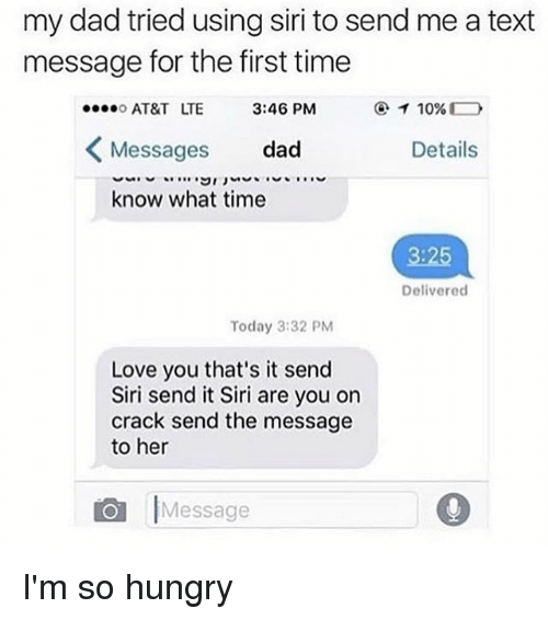 Im So Hungry: my dad tried using siri to send me a text  message for the first time  AT&T LTE  Messages dad  know what time  3:46 PM  Details  3:25  Delivered  Today 3:32 PM  Love you that's it send  Siri send it Siri are you on  crack send the message  to her  Message I'm so hungry
