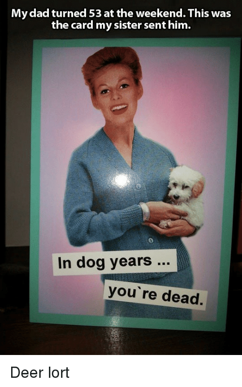 dog years: My dad turned 53 at the weekend. This was  the card my sister sent him.  In dog years..  you' re dead. Deer lort