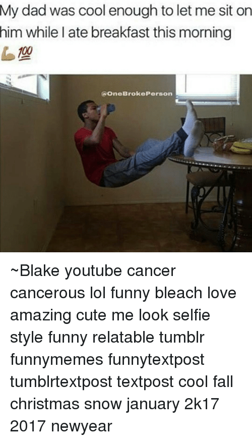 Newyears: My dad was cool enough to let me sit on  him while I ate breakfast this morning  (a OneBroke Person ~Blake youtube cancer cancerous lol funny bleach love amazing cute me look selfie style funny relatable tumblr funnymemes funnytextpost tumblrtextpost textpost cool fall christmas snow january 2k17 2017 newyear