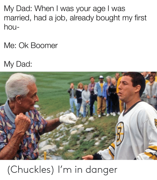 When I Was Your Age: My Dad: When I was your age I was  married, had a job, already bought my first  hou-  Me: Ok Boomer  My Dad: (Chuckles) I'm in danger