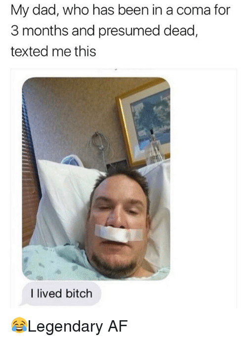 I Lived Bitch: My dad, who has been in a coma for  3 months and presumed dead,  texted me this  I lived bitch 😂Legendary AF