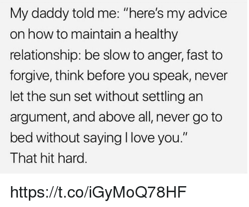 """Advice, Love, and Memes: My daddy told me: """"here's my advice  on how to maintain a healthy  relationship: be slow to anger, fast to  forgive, think before you speak, never  let the sun set without settling an  argument, and above all, never go to  bed without saying I love you.""""  That hit hard. https://t.co/iGyMoQ78HF"""