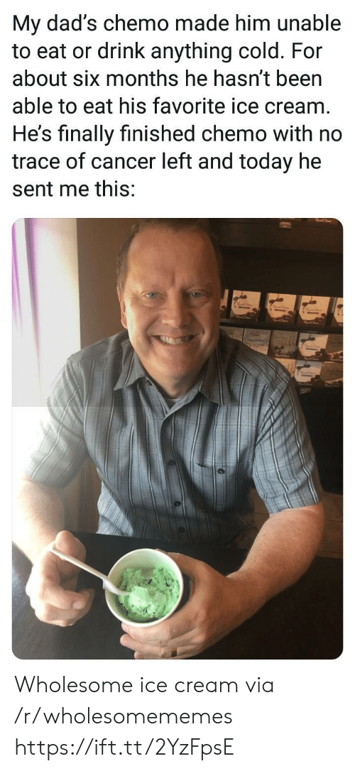 Cancer, Ice Cream, and Today: My dad's chemo made him unable  to eat or drink anything cold. For  about six months he hasn't been  able to eat his favorite ice cream  He's finally finished chemo with no  trace of cancer left and today he  sent me this: Wholesome ice cream via /r/wholesomememes https://ift.tt/2YzFpsE