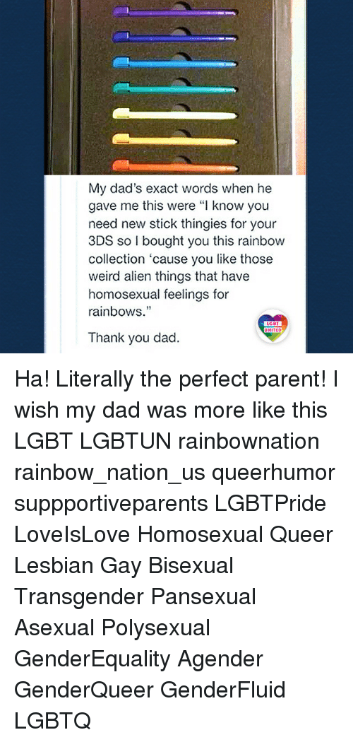 "Lesbianic: My dad's exact words when he  gave me this were ""I know you  need new stick thingies for your  3DS so I bought you this rainbow  collection 'cause you like those  weird alien things that have  homosexual feelings for  rainbows.""  19  LGBT  UNITED  Thank you dad. Ha! Literally the perfect parent! I wish my dad was more like this LGBT LGBTUN rainbownation rainbow_nation_us queerhumor suppportiveparents LGBTPride LoveIsLove Homosexual Queer Lesbian Gay Bisexual Transgender Pansexual Asexual Polysexual GenderEquality Agender GenderQueer GenderFluid LGBTQ"