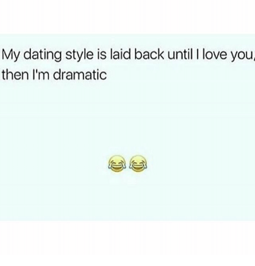 Dating, Love, and Memes: My dating style is laid back until I love you  then I'm dramatic