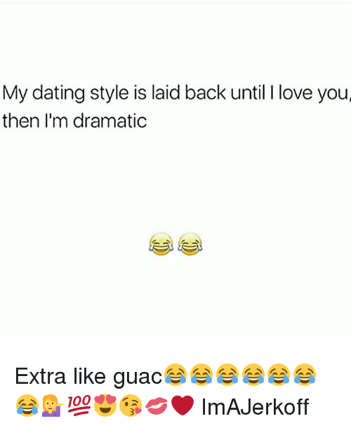 Dating, Love, and Memes: My dating style is laid back until love you  then I'm dramatic Extra like guac😂😂😂😂😂😂😂💁💯😍😘💋❤ ImAJerkoff