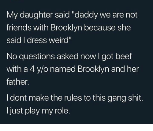 """Beef, Friends, and Memes: My daughter said """"daddy we are not  friends with Brooklyn because she  said I dress weird""""  No questions asked now I got beef  with a 4 y/o named Brooklyn and her  father.  I dont make the rules to this gang shit.  ljust play my role."""