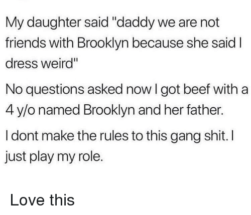 "Beef, Friends, and Love: My daughter said ""daddy we are not  friends with Brooklyn because she said  dress weird""  No questions asked now I got beef witha  4 y/o named Brooklyn and her father.  I dont make the rules to this gang shit. I  just play my role. Love this"