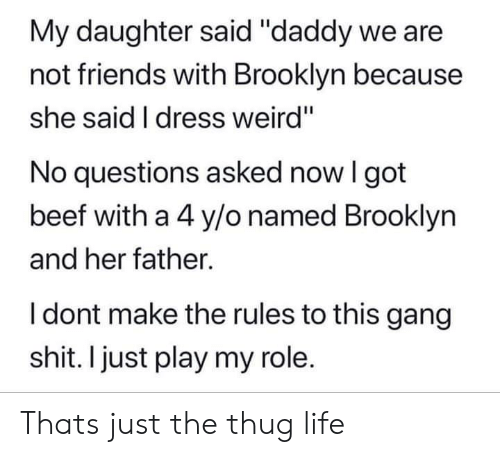 "thug: My daughter said ""daddy we are  not friends with Brooklyn because  she said I dress weird""  No questions asked now I got  beef with a 4 y/o named Brooklyn  and her father.  I dont make the rules to this gang  shit. I just play my role. Thats just the thug life"