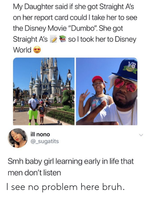 "Baby Girl: My Daughter said if she got Straight A's  on her report card could I take her to see  the Disney Movie ""Dumbo. She got  Straight A'ssol took her to Disney  World  ill nono  @_sugatits  Smh baby girl learning early in life that  men don't listen I see no problem here bruh."