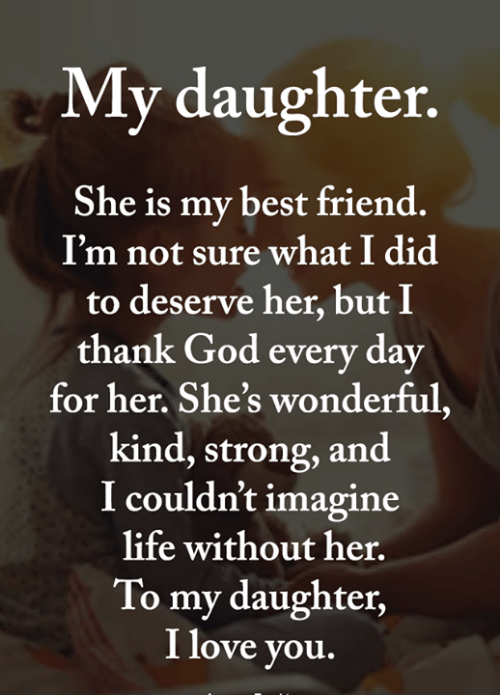 Her Shes: My daughter.  She is my best friend.  I'm not sure what I did  to deserve her, but I  thank God every day  for her. She's wonderful,  kind, strong, and  I couldn't imagine  life without her.  To my daughter,  I love you.