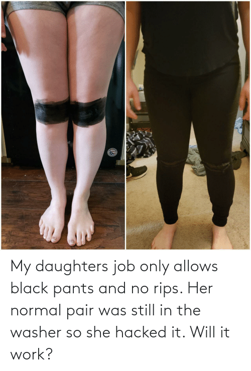 pants: My daughters job only allows black pants and no rips. Her normal pair was still in the washer so she hacked it. Will it work?