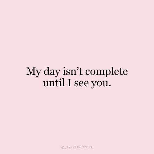 i see you: My day isn't complete  until I see you.  TYPELIKEAGIRL