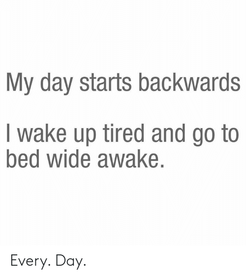 wide awake: My day starts backwards  I wake up tired and go to  bed wide awake. Every. Day.