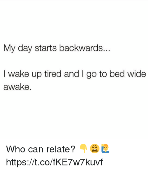wide awake: My day starts backwards..  I wake up tired and I go to bed wide  awake. Who can relate? 👇😩🙋‍♂️ https://t.co/fKE7w7kuvf