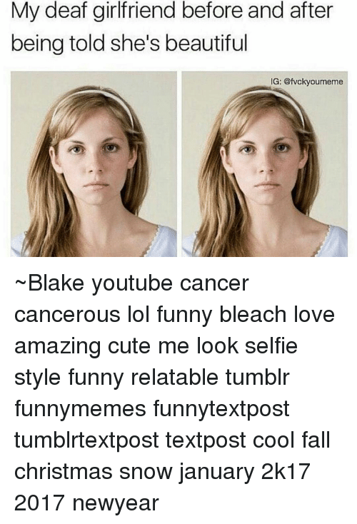 Newyears: My deaf girlfriend before and after  being told she's beautiful  G: @fvckyoumeme ~Blake youtube cancer cancerous lol funny bleach love amazing cute me look selfie style funny relatable tumblr funnymemes funnytextpost tumblrtextpost textpost cool fall christmas snow january 2k17 2017 newyear