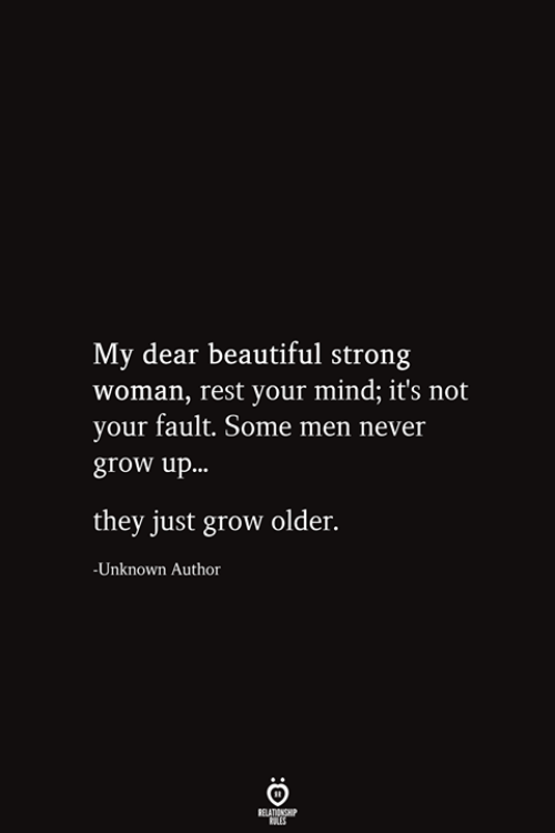Beautiful, Strong, and Mind: My dear beautiful strong  woman, rest your mind; it's not  your fault. Some men never  grow up...  they just grow older.  -Unknown Author  RELATIONSHIP  ES