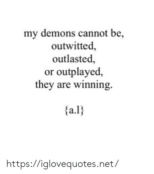 Net, Demons, and They: my demons cannot be,  outwitted,  outlasted,  or outplayed,  they are winning.  a. https://iglovequotes.net/