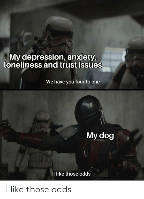 Anxiety, Depression, and Loneliness: My depression, anxiety,  loneliness and trust issues  We have you four to one  My dog  like those odds I like those odds