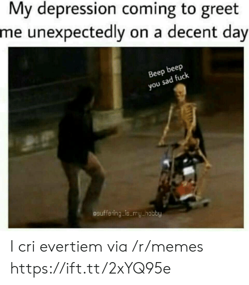 Cri: My depression coming to greet  me unexpectedly on a decent day  Beep beep  you sad fuclk  osuffering is my hobby I cri evertiem via /r/memes https://ift.tt/2xYQ95e