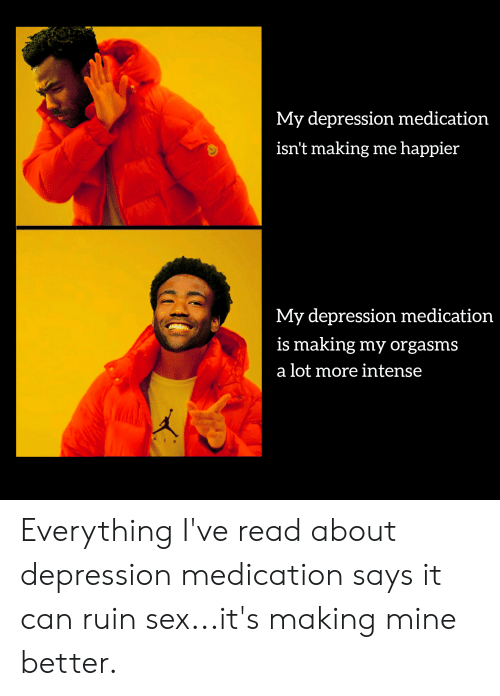 Reddit, Sex, and Depression: My depression medication  isn't making me happier  My depression medication  is making my orgasms  a lot more intense Everything I've read about depression medication says it can ruin sex...it's making mine better.