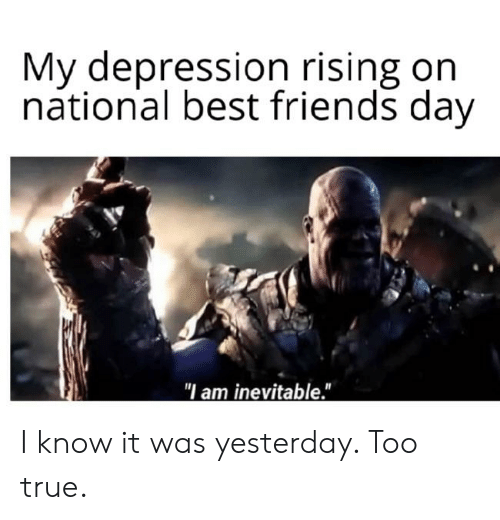 "best friends day: My depression rising on  national best friends day  ""I am inevitable."" I know it was yesterday. Too true."