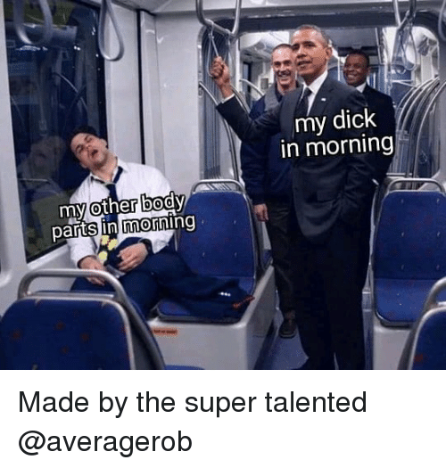 Dick, Dank Memes, and Super: my dick  in morning  parts in morning Made by the super talented @averagerob