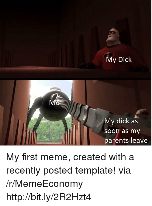 Meme, Parents, and Soon...: My Dick  My dick as  soon as my  parents leave My first meme, created with a recently posted template! via /r/MemeEconomy http://bit.ly/2R2Hzt4
