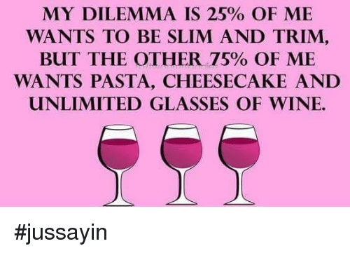 Dank, Wine, and Glasses: MY DILEMMA IS 25% OF ME  WANTS TO BE SLIM AND TRIM,  BUT THE OTHER 75% OF ME  WANTS PASTA, CHEESECAKE AND  UNLIMITED GLASSES OF WINE. #jussayin