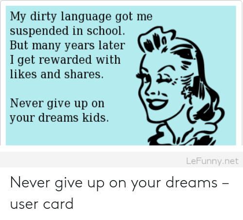 Many Years Later: My dirty language got me  suspended in school  But many years later  I get rewarded with  likes and shares.  Never give up on  your dreams kids.  LeFunny.net Never give up on your dreams – user card