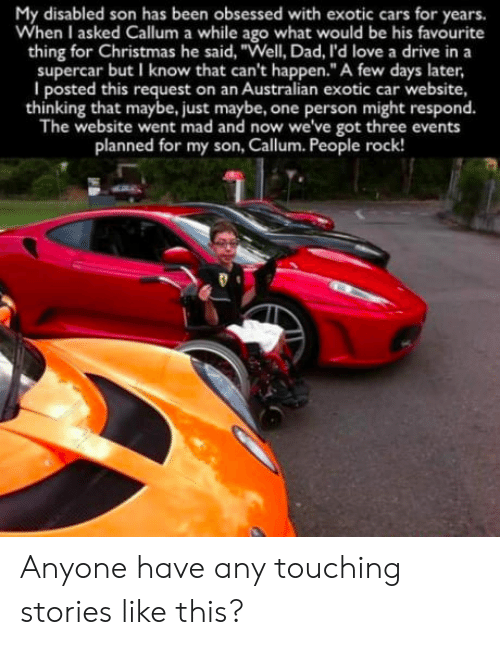 """Cars, Christmas, and Dad: My disabled son has been obsessed with exotic cars for years.  When I asked Callum a while ago what would be his favourite  thing for Christmas he said, """"Well, Dad, l'd love a drive in a  supercar but I know that can't happen.""""A few days later,  I posted this request on an Australian exotic car website,  thinking that maybe, just maybe, one person might respond.  The website went mad and now we've got three events  planned for my son, Callum. People rock! Anyone have any touching stories like this?"""