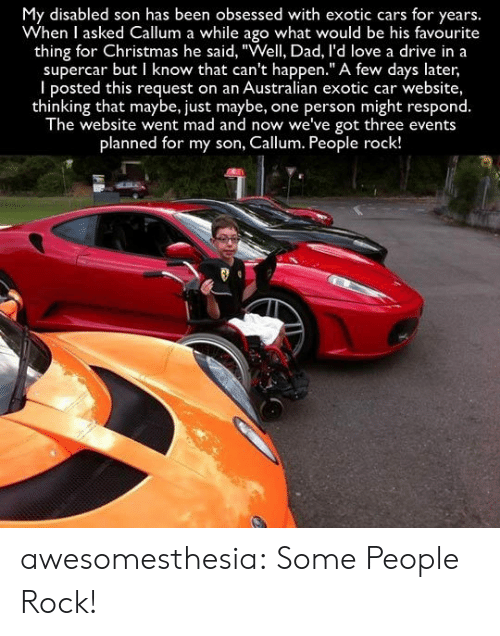 "supercar: My disabled son has been obsessed with exotic cars for years.  When I asked Callum a while ago what would be his favourite  thing for Christmas he said, ""Well, Dad, l'd love a drive in a  supercar but I know that can't happen."" A few days later,  I posted this request on an Australian exotic car website,  thinking that maybe, just maybe,  The website went mad and now we've got three events  one person might respond.  planned for my son, Callum. People rock! awesomesthesia:  Some People Rock!"