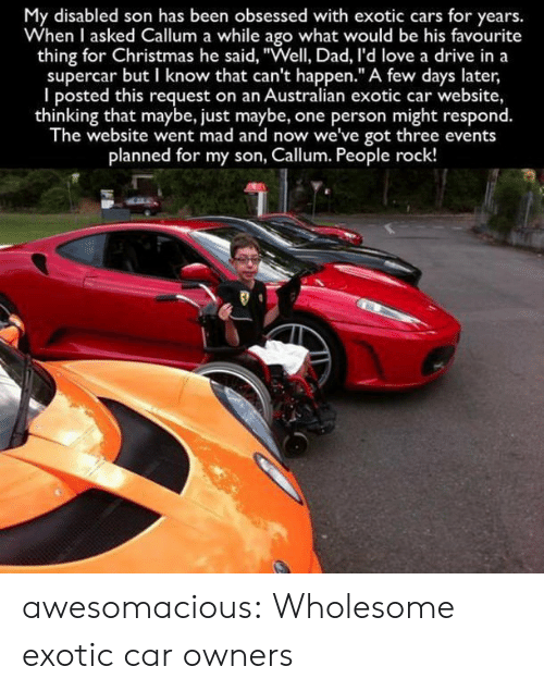 "supercar: My disabled son has been obsessed with exotic cars for years.  When I asked Callum a while ago what would be his favourite  thing for Christmas he said, ""Well, Dad, I'd love a drive in a  supercar but I know that can't happen."" A few days later  I posted this request on an Australian exotic car website,  thinking that maybe, just maybe, one person might respond.  The website went mad and now we've got three events  planned for my son, Callum. People rock! awesomacious:  Wholesome exotic car owners"