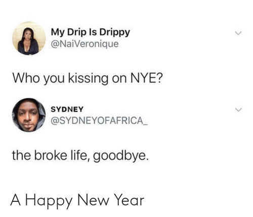 New Year's: My Drip Is Drippy  @NaiVeronique  Who you kissing on NYE?  SYDNEY  @SYDNEYOFAFRICA_  the broke life, goodbye. A Happy New Year