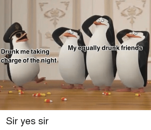 Sir Yes Sir: My eaually drunk friends  Drunk me taking  charge of the night Sir yes sir