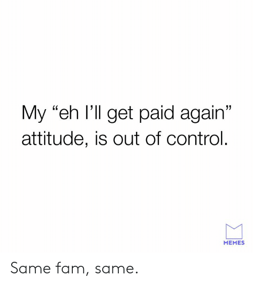 "Dank, Fam, and Memes: My ""eh I'll get paid again""  attitude, is out of control.  MEMES Same fam, same."
