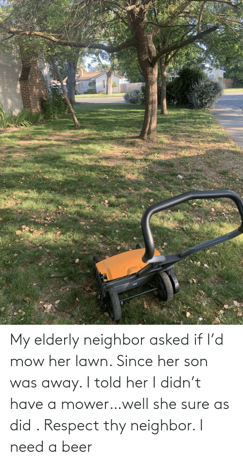 Beer: My elderly neighbor asked if I'd mow her lawn. Since her son was away. I told her I didn't have a mower…well she sure as did . Respect thy neighbor. I need a beer