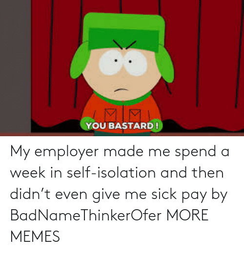 and then: My employer made me spend a week in self-isolation and then didn't even give me sick pay by BadNameThinkerOfer MORE MEMES