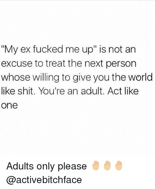 "Memes, 🤖, and Adult: ""My ex fucked me up"" is not an  excuse to treat the next person  whose willing to give you the world  like shit. You're an adult. Act like  One Adults only please 🤚🏼🤚🏼🤚🏼 @activebitchface"