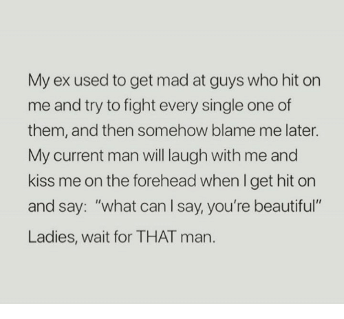 """Beautiful Ladies: My ex used to get mad at guys who hit on  me and try to fight every single one of  them, and then somehow blame me later.  My current man will laugh with me and  kiss me on the forehead when I get hit orn  and say: """"what can l say, you're beautiful  Ladies, wait for THAT man."""