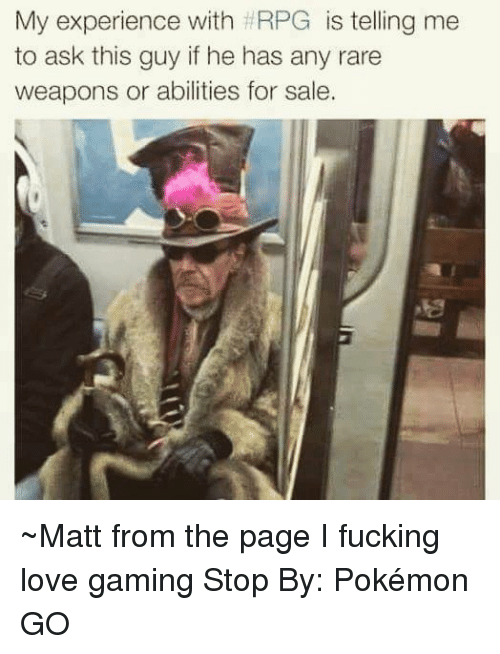 love game: My experience with HRPG  is telling me  to ask this guy if he has any rare  weapons or abilities for sale. ~Matt from the page I fucking love gaming Stop By: Pokémon GO