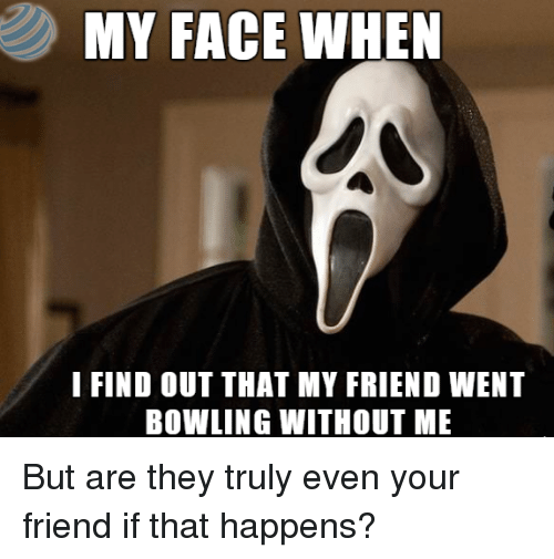 Bowling, My Face When, and Friend: MY FACE WHEN  I FIND OUT THAT MY FRIEND WENT  BOWLING WITHOUT ME But are they truly even your friend if that happens?