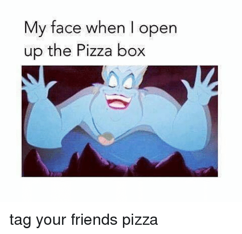 pizza box: My face when I open  up the Pizza box tag your friends pizza