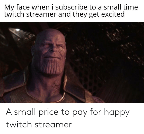 my face: My face when i subscribe to a small time  twitch streamer and they get excited A small price to pay for happy twitch streamer