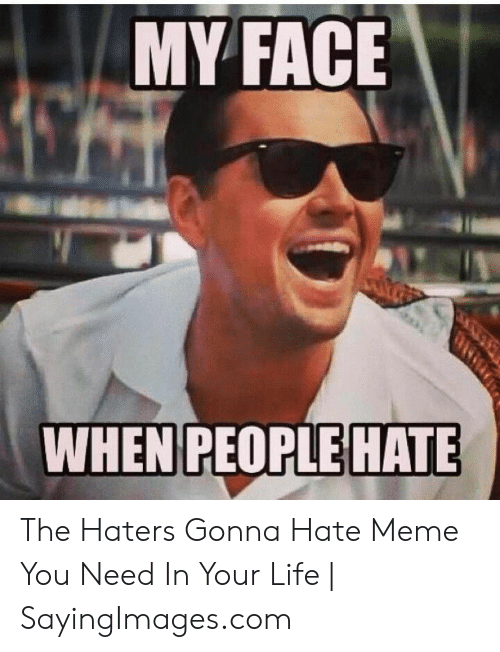 haters gonna hate meme: MY FACE  WHEN PEOPLE HATE The Haters Gonna Hate Meme You Need In Your Life | SayingImages.com