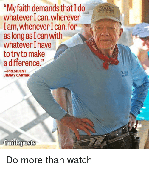 """Jimmy Carter: """"My faith demands that Ido  whatever Ican, wherever  lam, whenever I can, for  as long as I can with  whatever have  to try to make  a difference.""""  PRESIDENT  JIMMY CARTER  Guideposts Do more than watch"""