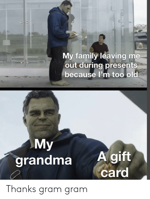 Me Because: My family leaving  out during presents  me  because l'm too old  My  grandma  A gift  card Thanks gram gram